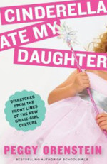 Cinderella Ate My Daughter: Dispatches from the Front Line of the New Girly-Girl Culture