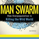 Announcing the Release of my Latest Book! Man Swarm: How Overpopulation is Killing the Wild World